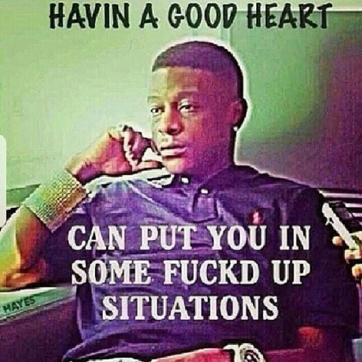 Good Heart Can Be A Bad Thingboosie Lil Boosie Real Quotes