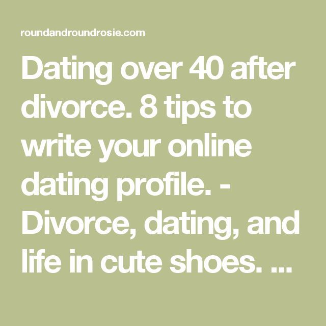 Dating over 40 after divorce. 8 tips to write your online