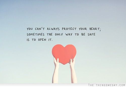 You Can T Always Protect Your Heart Sometimes The Only Way To Be Safe Is To Open It Love Life Quotes Life Quotes Heart Quotes