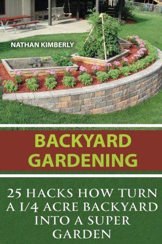 Backyard Gardening: 25 Hacks How Turn A 1/4 Acre Backyard Into A Super