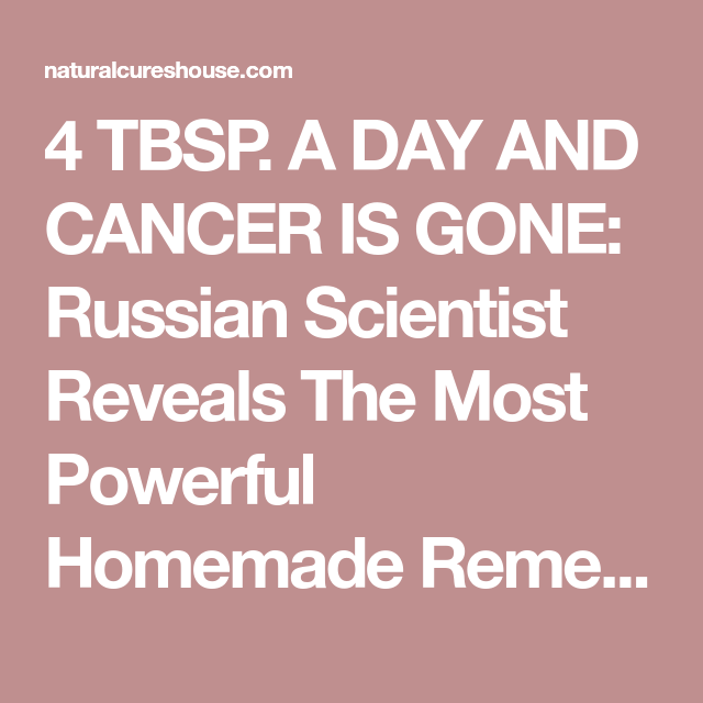 4 TBSP. A DAY AND CANCER IS GONE: Russian Scientist Reveals The Most Powerful Homemade Remedy - Natural Cures House