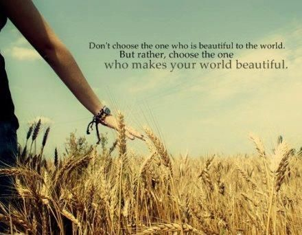 chose the one who makes your world beautiful