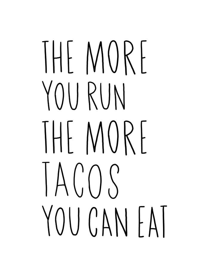 The more you run the more tacos you can eat!   Taco love ...