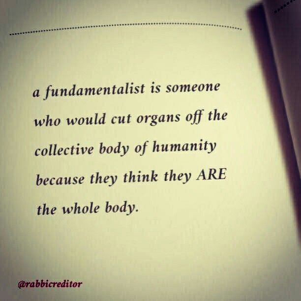 a fundamentalist is someone who would cut organs off the collective body of humanity because they think they ARE the whole body.