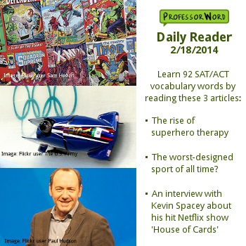 Learn 92 vocabulary words from with 3 articles: the rise of superhero therapy, the worst-designed sport of all time, and the hit Netflix show 'House of Cards'. http://www.professorword.com/blog/2014/02/18/daily-reader-edition-312