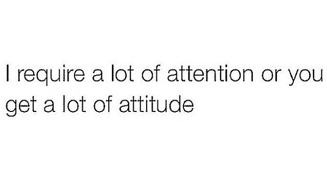 I require alot of attention or u get alot of attitude..