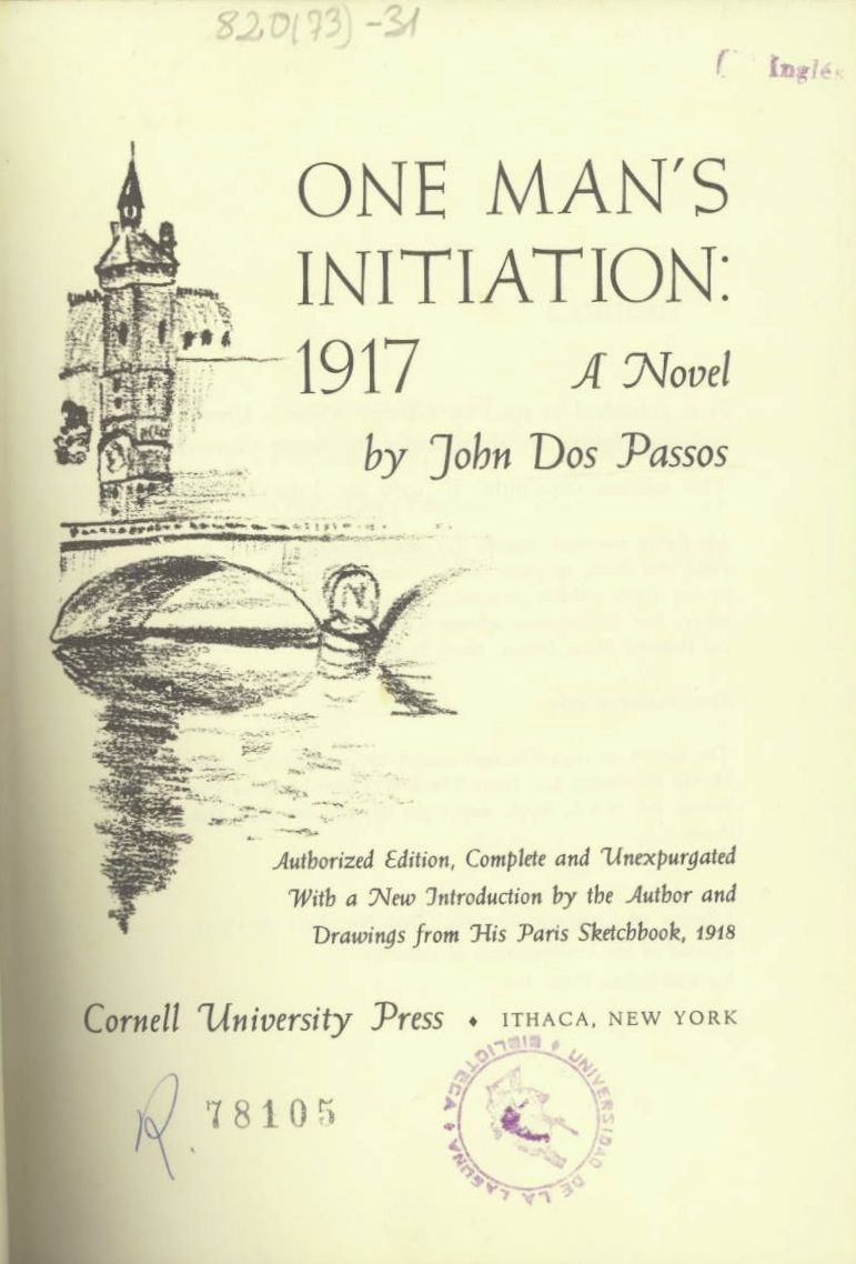 """""""One man's initiation: 1917; a novel"""" / John Dos Passos.- With a new introd. by the author and drawings from his Paris sketchbook, 1918.. -- Authorized ed., complete and unexpurgated.. -- Ithaca, N.Y., : Cornell University Press, [1969] http://absysnetweb.bbtk.ull.es/cgi-bin/abnetopac01?TITN=355578   #Primeraguerramundial"""