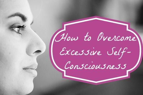 How to Overcome Excessive Self-Consciousness  - http://www.frugalityforless.com/overcome-excessive-self-consciousness/