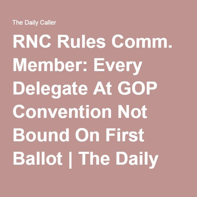RNC Rules Comm. Member: Every Delegate At GOP Convention Not Bound On First Ballot | The Daily Caller