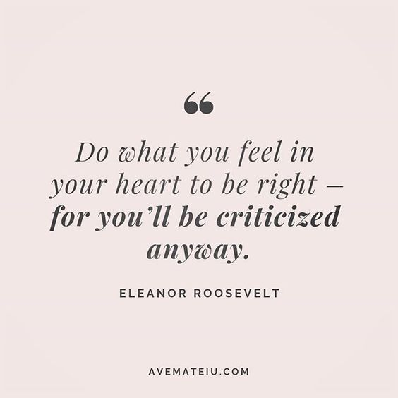 Do what you feel in your heart to be right - for you'll be criticized anyway. Eleanor Roosevelt Quote 202   Ave Mateiu