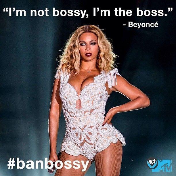 """""""I'm not bossy, I'm the boss."""" - Beyoncé"""