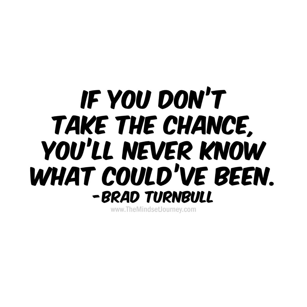 If You Don T Take The Chance You Ll Never Know What Could Ve Been Brad Turnbull The Mindset Journey Risk Quotes Taken Quotes Chance Quotes
