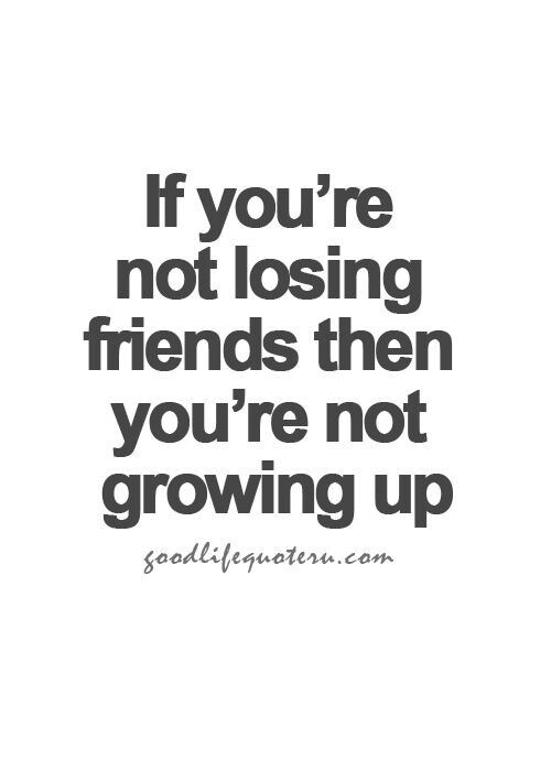 If You Re Not Losing Friends Then You Re Not Growing Up Life Quotes Growing Quotes Good Life Quotes