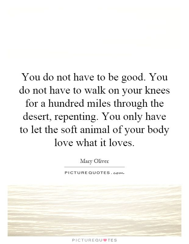 Mary Oliver Love Quotes Brilliant You Do Not Have To Be Goodyou Do Not Have To Walk On Your Knees