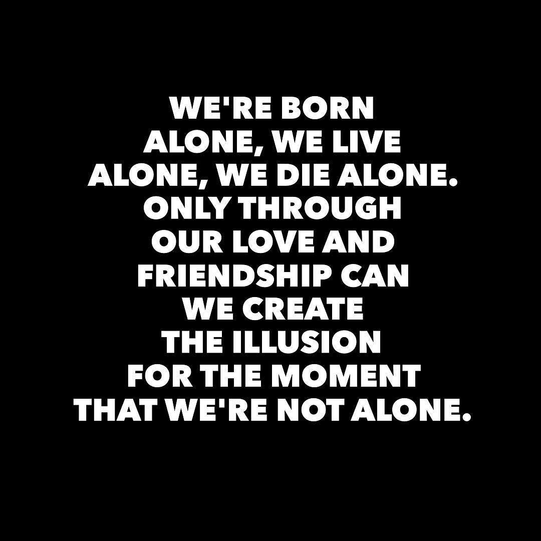 We Re Born Alone We Live Alone We Die Alone Only Through Our Love