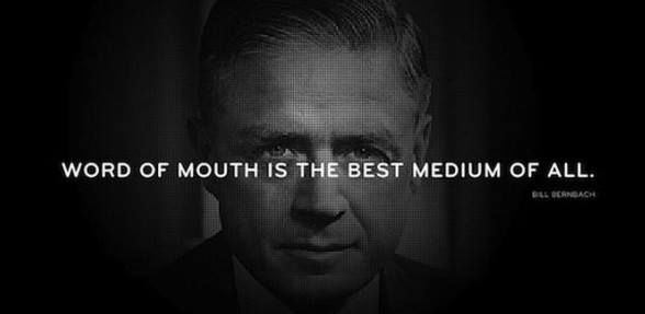 Word of mouth is the best medium of all. Bill Bernbach.