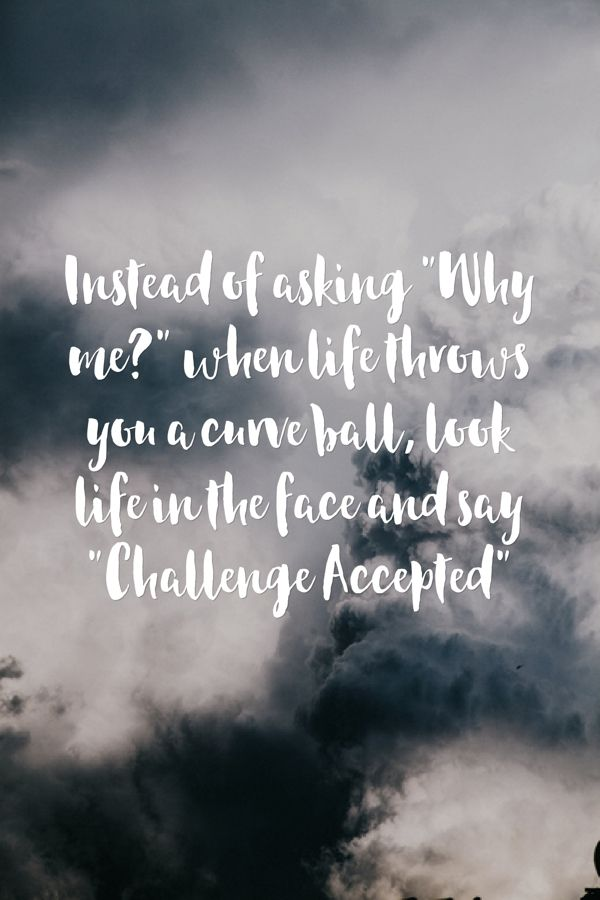 Instead Of Asking Why Me When Life Throws You A Curve Ball Look Life In The Face And Say Challenge Accepted Sayings Inspirational Quotes Life