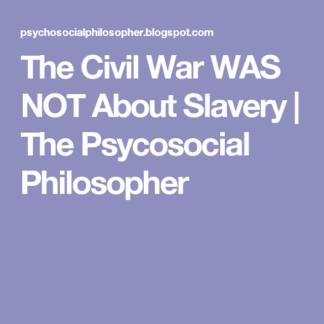 The Civil War WAS NOT About Slavery | The Psycosocial Philosopher