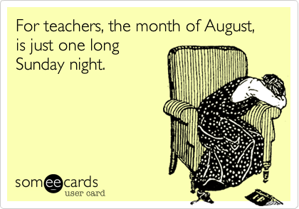 For Teachers The Month Of August Is Just One Long Sunday Night Teacher Humor Teaching Humor Teaching Quotes