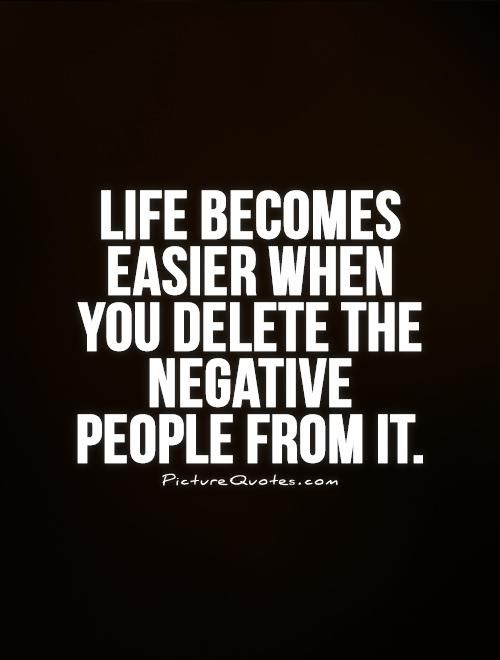 Quotes About Negative People: Life Becomes Easier When You Delete The Negative People