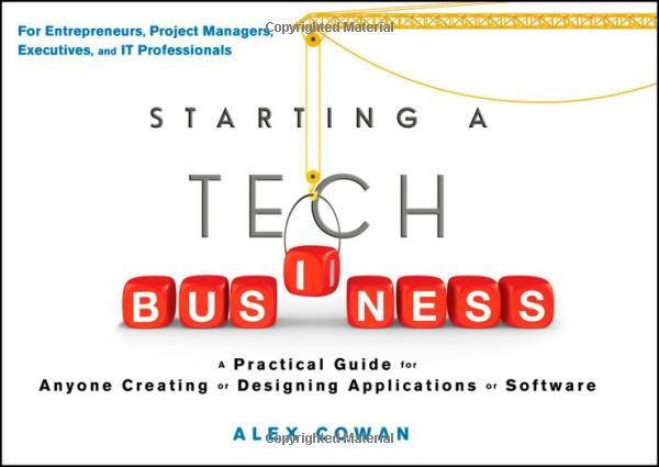Starting a Tech Business: A Practical Guide for Anyone Creating or Designing Applications or Software: Alex Cowan: 9781118205556: Amazon.com: Books