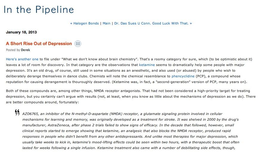 Blog post about Ketamine in the treatment of  treatment resistant mood disorders garnered many comments. http://pipeline.corante.com/archives/2013/01/18/a_short_rise_out_of_depression.php
