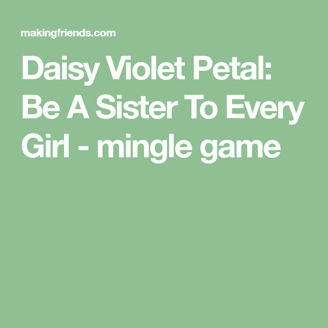 Daisy Violet Petal: Be A Sister To Every Girl -  mingle game