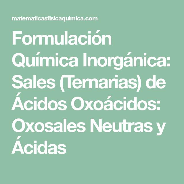 Formulación Química Inorgánica Sales Ternarias De ácidos Oxoácidos Oxosales Neutras Y ácidas Formulacion Quimica Inorganica Quimica Inorganica Química
