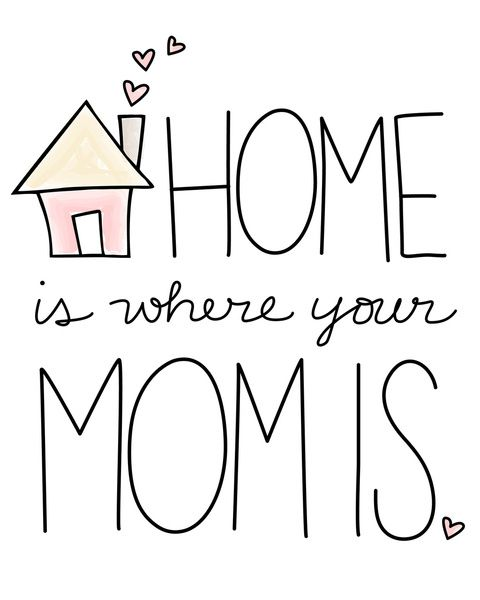 Home Is Where Your Mom Is.♥