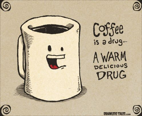 Coffee is a drug - a warm delicious drug ;-)