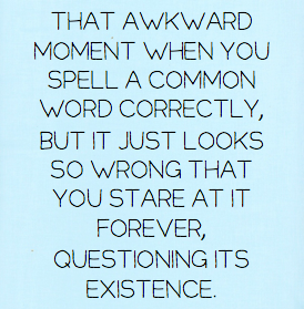 That awkward moment when you spell a common word correctly, but it just looks so wrong that you stare at it forever; questioning its existence.