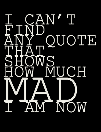 Mad Quotes I can't find any quote that shows how much MAD I am now. Even nice  Mad Quotes