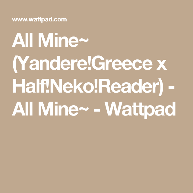 All Mine~ (Yandere!Greece x Half!Neko!Reader) - All Mine