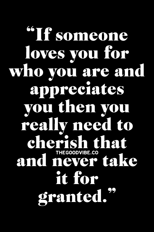 If someone love you for who you are and appreciates you then you really need to cherish that and never take it for granted.