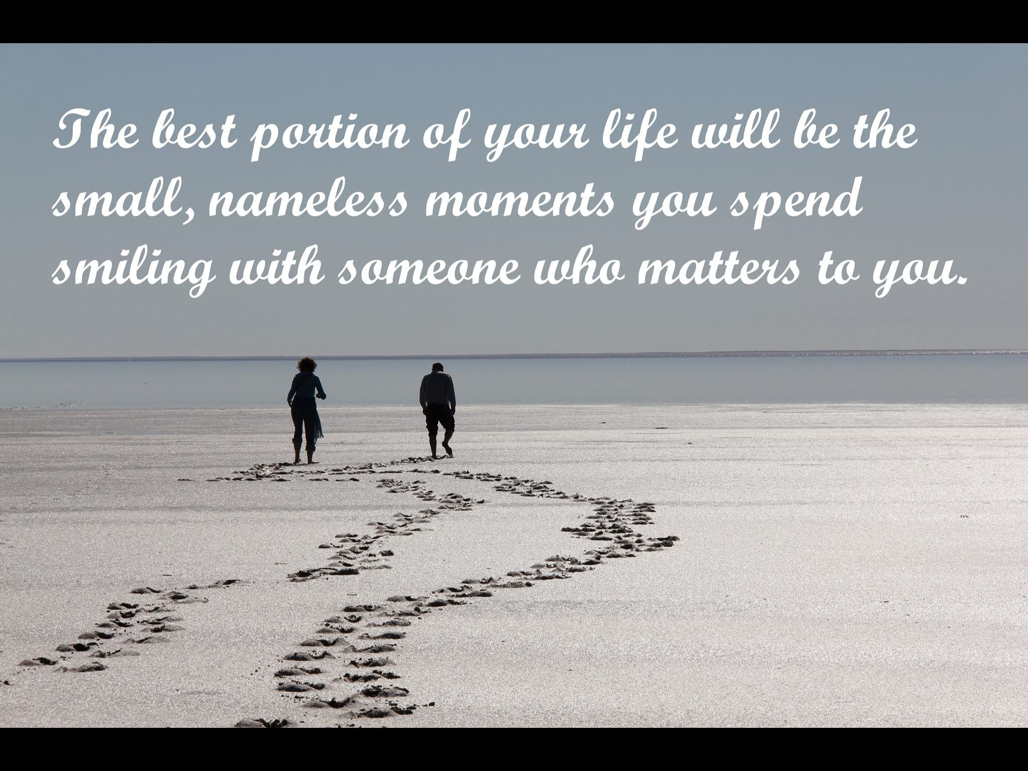 The best portion of your life, will be the small, nameless moments you spend smiling with someone who matters to you.