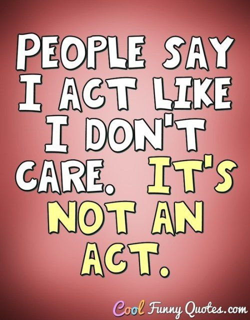 People Say I Act Like I Dont Care Its Not An Funny Quotes