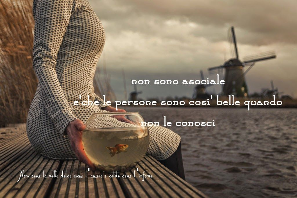 Nero come la notte dolce come l'amore caldo come l'inferno: Non sono asociale è che le persone sono così belle quando non le conosci. (cit.)