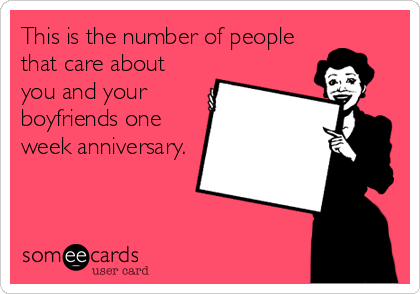 This is the number of people that care about you and your boyfriends one week anniversary.