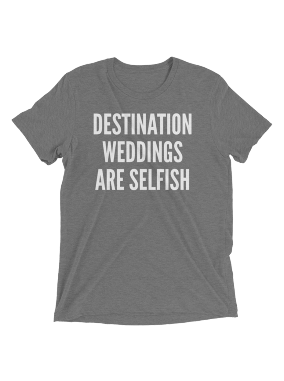 Destination Weddings Are Selfish Tee Gray In 2019 Products