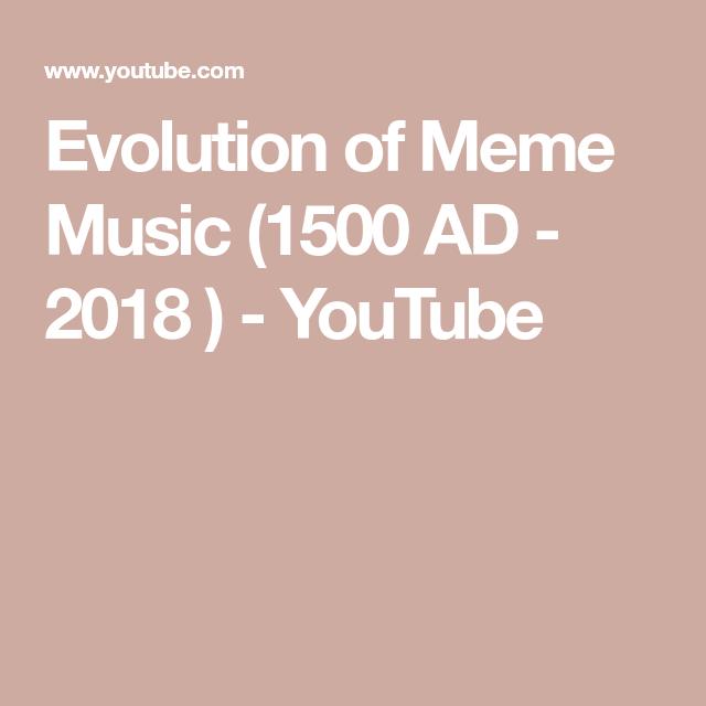 Evolution Of Meme Music 1500 Ad 2018 Youtube Memes Evolution Music