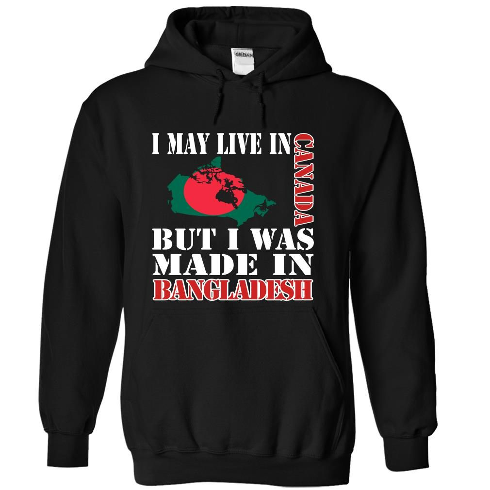 I May Live In Canada But I Was Made In Bangladesh - T-Shirt, Hoodie, Sweatshirt