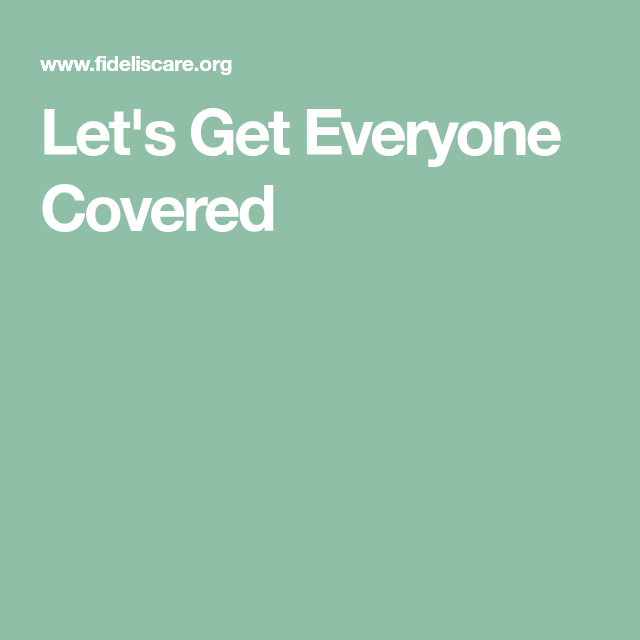Let S Get Everyone Covered Affordable Health Insurance