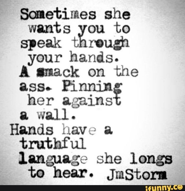 Sometimes she wants you to speak threugh your hands. A gmack on the asse Pinnin her agains wall. Hands have a truthful language she longs te hear. JmStorm - )