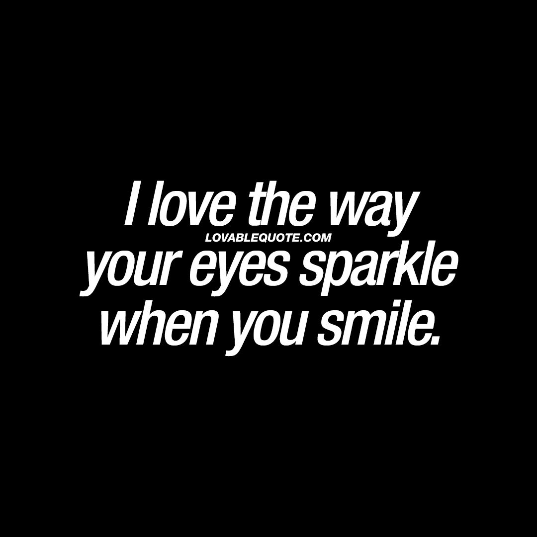 I Love The Way Your Eyes Sparkle When You Smile Your Smile