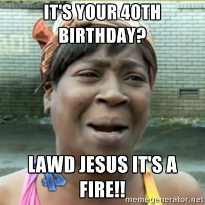 Its Your 40th Birthday Lawd Jesus Its A Fire Aint Nobody Got