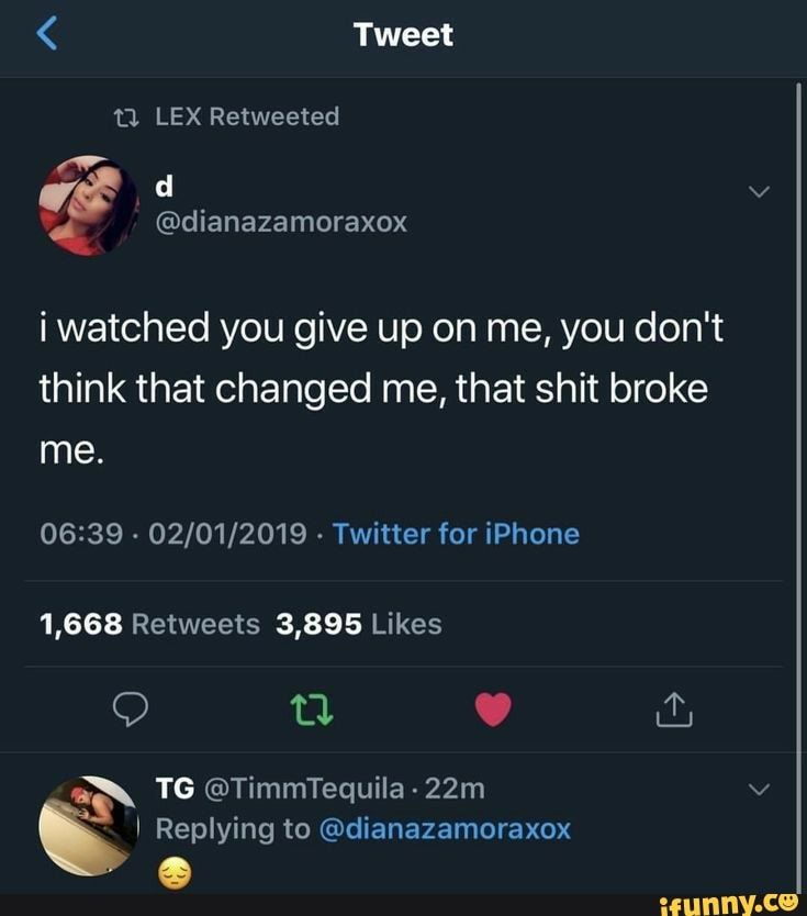 I watched you give up on me, you don't think that changed me, that shit broke - )