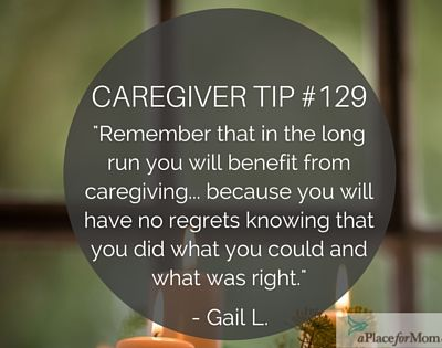 There are many benefits of caring for loved ones, one being that you'll have no regrets knowing you did what you could during this time.