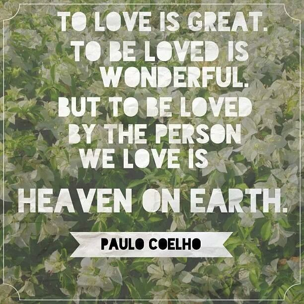 To Love Is Great To Be Loved Is Wonderful But To Be Loved By The Person We Love Is Heaven On Earth Paulo Coelho Quotes Paulo Coelho Heaven On Earth