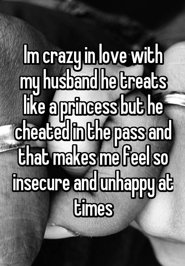 Im crazy in love with my husband he treats like a princess but he