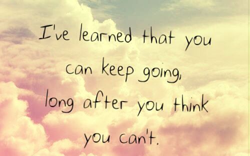 I've learned that you can keep going,long after you think you can't.